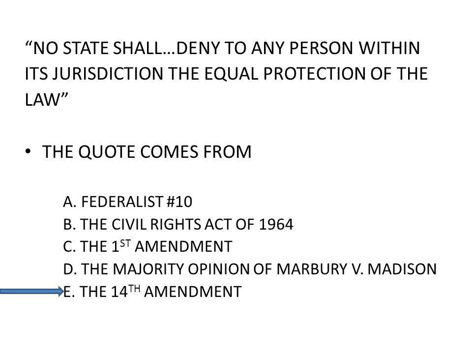 NO STATE SHALL…DENY TO ANY PERSON WITHIN ITS JURISDICTION THE EQUAL PROTECTION OF THE LAW THE QUOTE COMES FROM A.