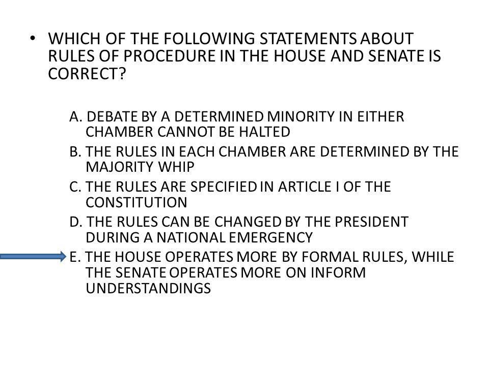 WHICH OF THE FOLLOWING STATEMENTS ABOUT RULES OF PROCEDURE IN THE HOUSE AND SENATE IS CORRECT? A. DEBATE BY A DETERMINED MINORITY IN EITHER CHAMBER CA
