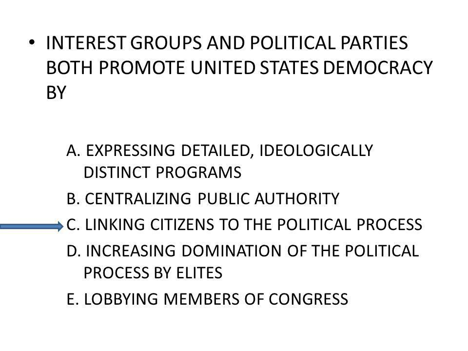 INTEREST GROUPS AND POLITICAL PARTIES BOTH PROMOTE UNITED STATES DEMOCRACY BY A. EXPRESSING DETAILED, IDEOLOGICALLY DISTINCT PROGRAMS B. CENTRALIZING