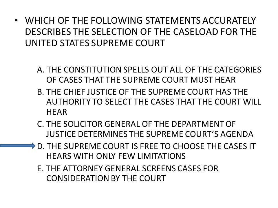 WHICH OF THE FOLLOWING STATEMENTS ACCURATELY DESCRIBES THE SELECTION OF THE CASELOAD FOR THE UNITED STATES SUPREME COURT A.