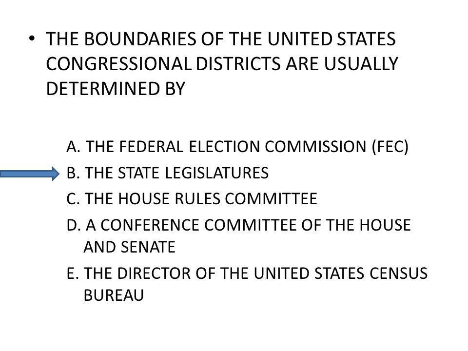THE BOUNDARIES OF THE UNITED STATES CONGRESSIONAL DISTRICTS ARE USUALLY DETERMINED BY A. THE FEDERAL ELECTION COMMISSION (FEC) B. THE STATE LEGISLATUR
