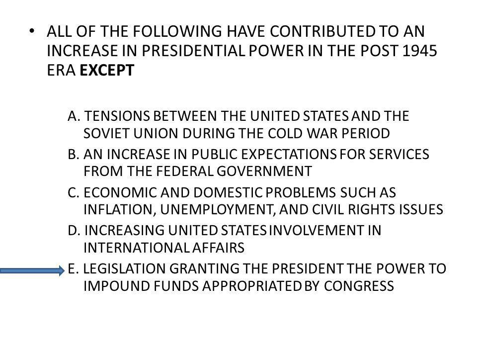 ALL OF THE FOLLOWING HAVE CONTRIBUTED TO AN INCREASE IN PRESIDENTIAL POWER IN THE POST 1945 ERA EXCEPT A. TENSIONS BETWEEN THE UNITED STATES AND THE S