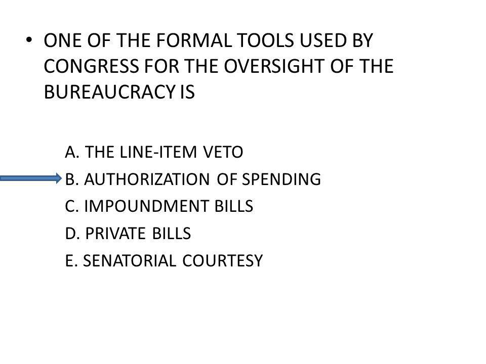 ONE OF THE FORMAL TOOLS USED BY CONGRESS FOR THE OVERSIGHT OF THE BUREAUCRACY IS A.