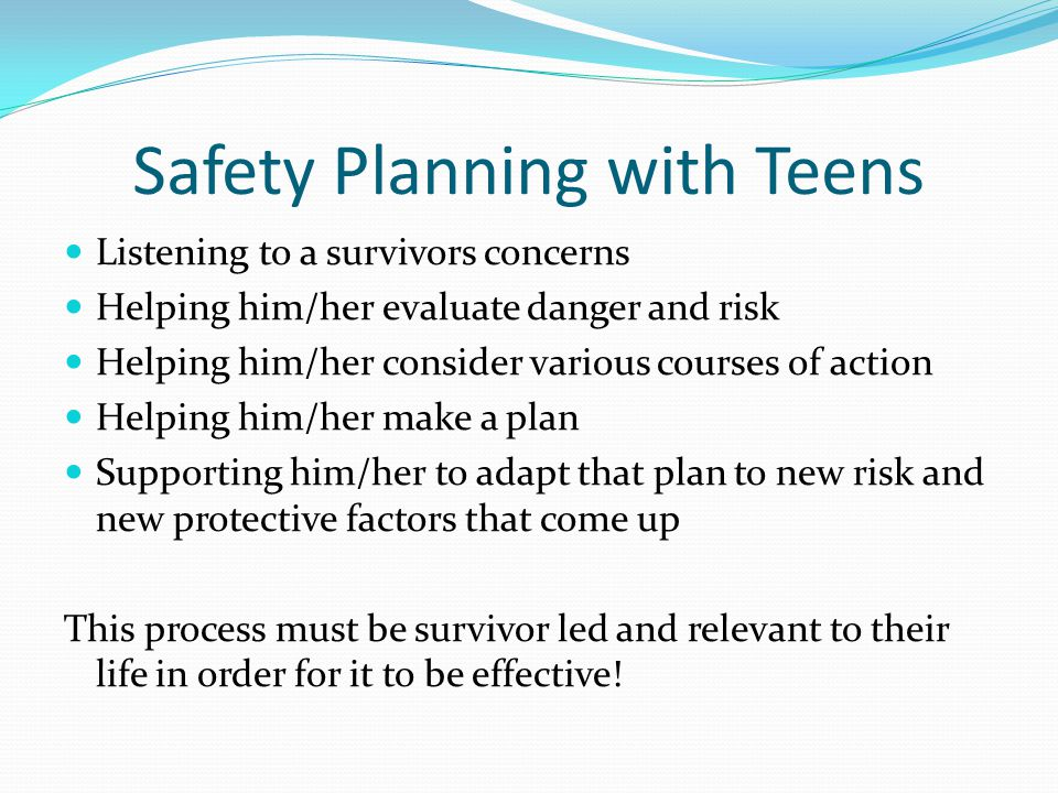 Safety Planning with Teens Listening to a survivors concerns Helping him/her evaluate danger and risk Helping him/her consider various courses of acti