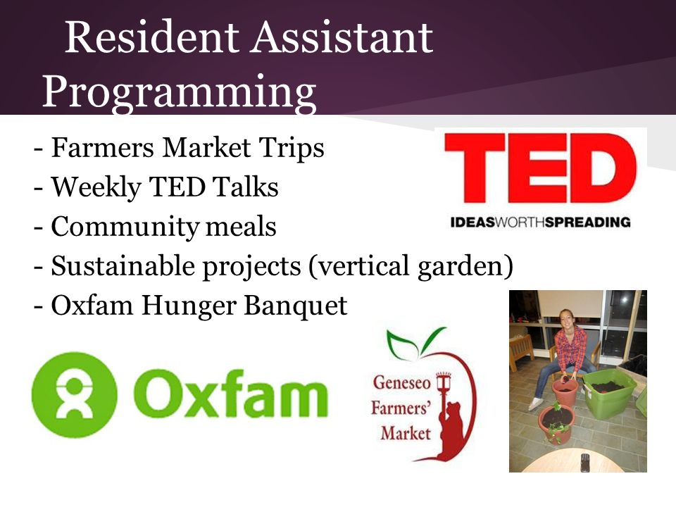 Resident Assistant Programming - Farmers Market Trips - Weekly TED Talks - Community meals - Sustainable projects (vertical garden) - Oxfam Hunger Banquet