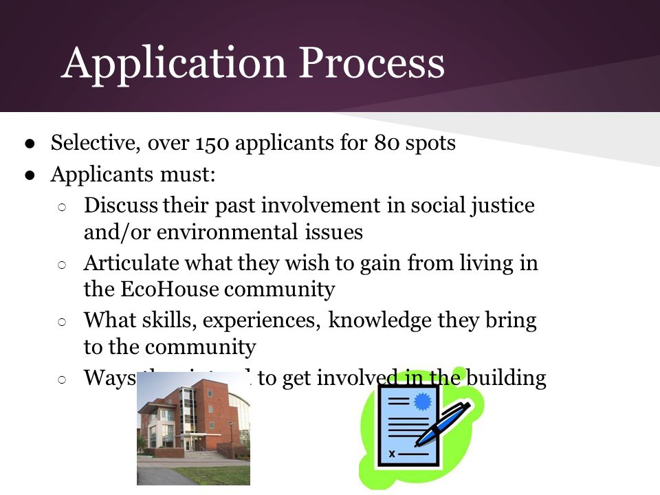 Application Process Selective, over 150 applicants for 80 spots Applicants must: Discuss their past involvement in social justice and/or environmental issues Articulate what they wish to gain from living in the EcoHouse community What skills, experiences, knowledge they bring to the community Ways they intend to get involved in the building