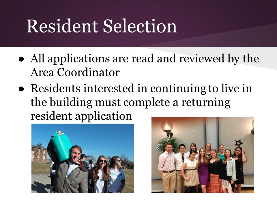 Resident Selection All applications are read and reviewed by the Area Coordinator Residents interested in continuing to live in the building must complete a returning resident application