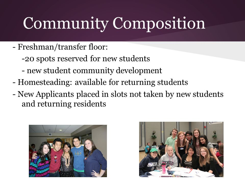 Community Composition - Freshman/transfer floor: -20 spots reserved for new students - new student community development - Homesteading: available for returning students - New Applicants placed in slots not taken by new students and returning residents