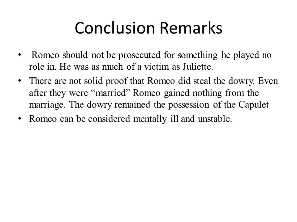 Conclusion Remarks Romeo should not be prosecuted for something he played no role in. He was as much of a victim as Juliette. There are not solid proo
