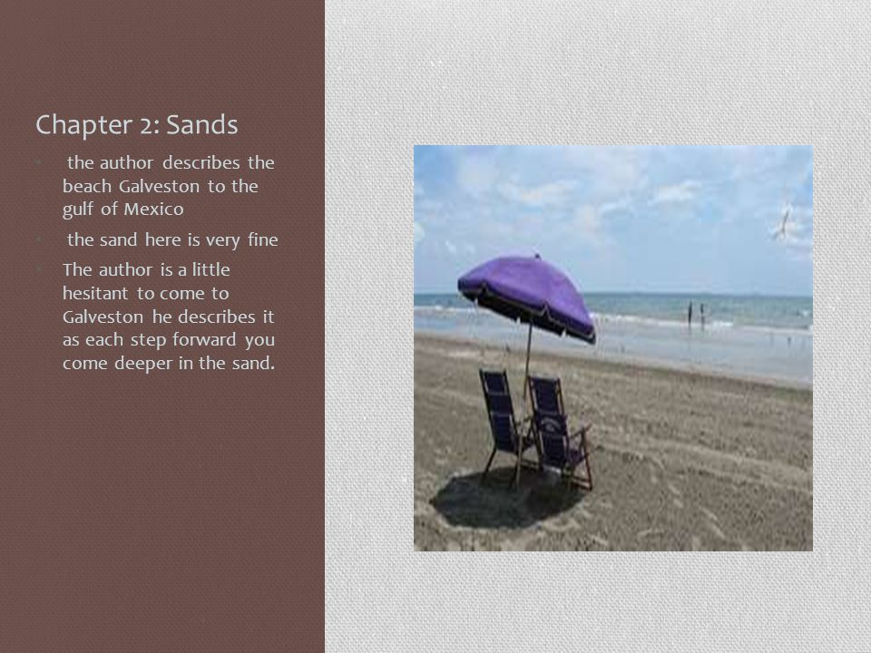 Chapter 2: Sands the author describes the beach Galveston to the gulf of Mexico the sand here is very fine The author is a little hesitant to come to Galveston he describes it as each step forward you come deeper in the sand.