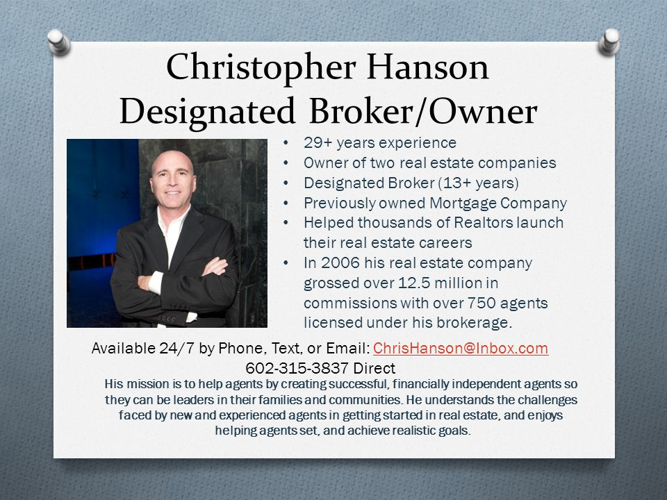 Christopher Hanson Designated Broker/Owner 29+ years experience Owner of two real estate companies Designated Broker (13+ years) Previously owned Mortgage Company Helped thousands of Realtors launch their real estate careers In 2006 his real estate company grossed over 12.5 million in commissions with over 750 agents licensed under his brokerage.