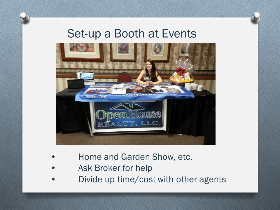 Home and Garden Show, etc. Ask Broker for help Divide up time/cost with other agents Set-up a Booth at Events