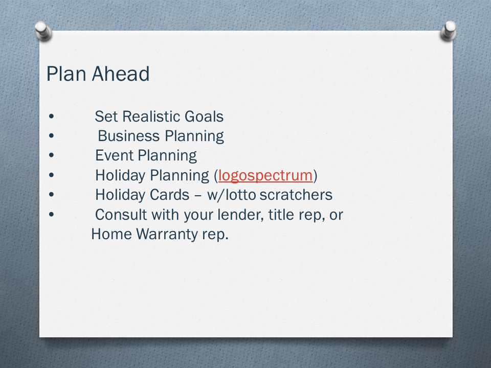 Plan Ahead Set Realistic Goals Business Planning Event Planning Holiday Planning (logospectrum)logospectrum Holiday Cards – w/lotto scratchers Consult with your lender, title rep, or Home Warranty rep.
