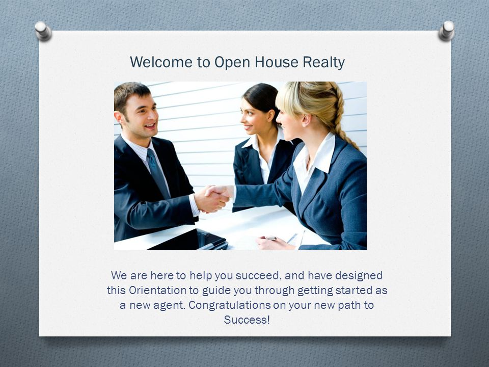 Welcome to Open House Realty We are here to help you succeed, and have designed this Orientation to guide you through getting started as a new agent.