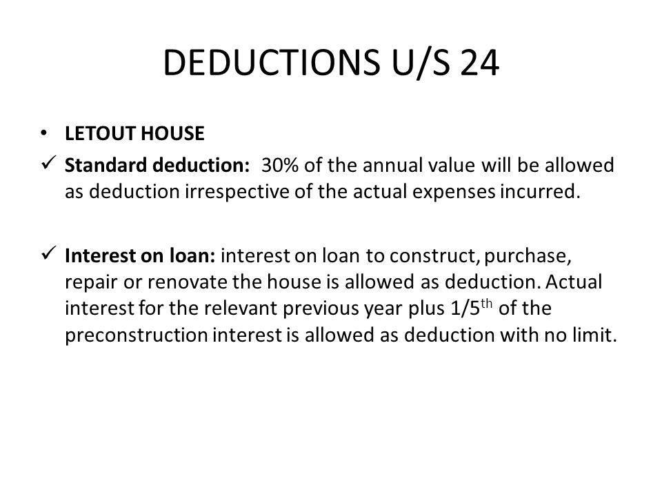 DEDUCTIONS U/S 24 LETOUT HOUSE Standard deduction: 30% of the annual value will be allowed as deduction irrespective of the actual expenses incurred.