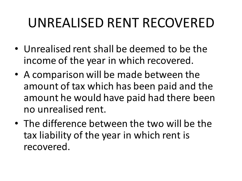UNREALISED RENT RECOVERED Unrealised rent shall be deemed to be the income of the year in which recovered.