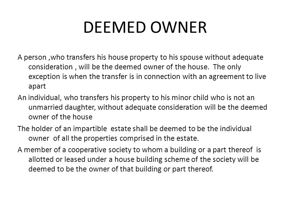 DEEMED OWNER A person,who transfers his house property to his spouse without adequate consideration, will be the deemed owner of the house.