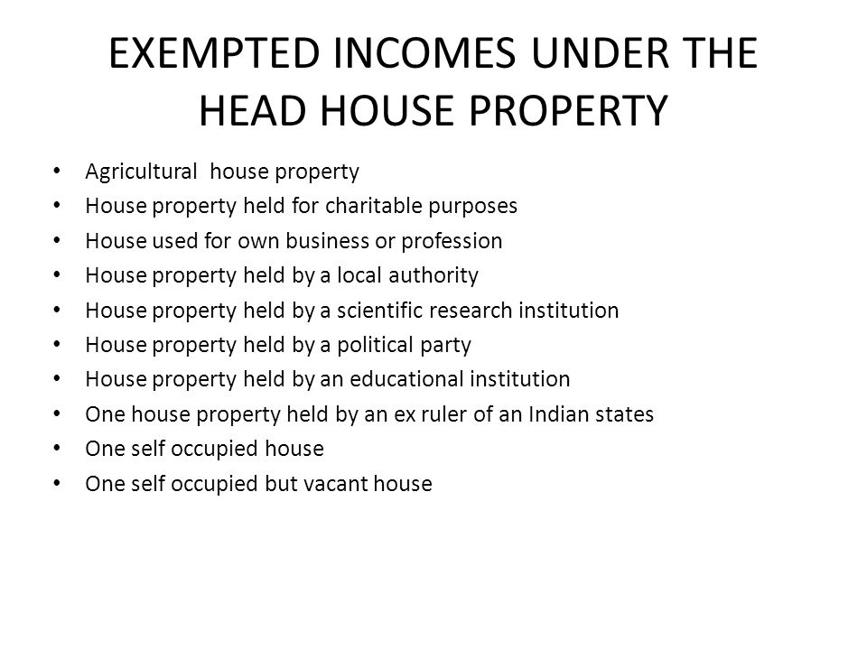 EXEMPTED INCOMES UNDER THE HEAD HOUSE PROPERTY Agricultural house property House property held for charitable purposes House used for own business or profession House property held by a local authority House property held by a scientific research institution House property held by a political party House property held by an educational institution One house property held by an ex ruler of an Indian states One self occupied house One self occupied but vacant house