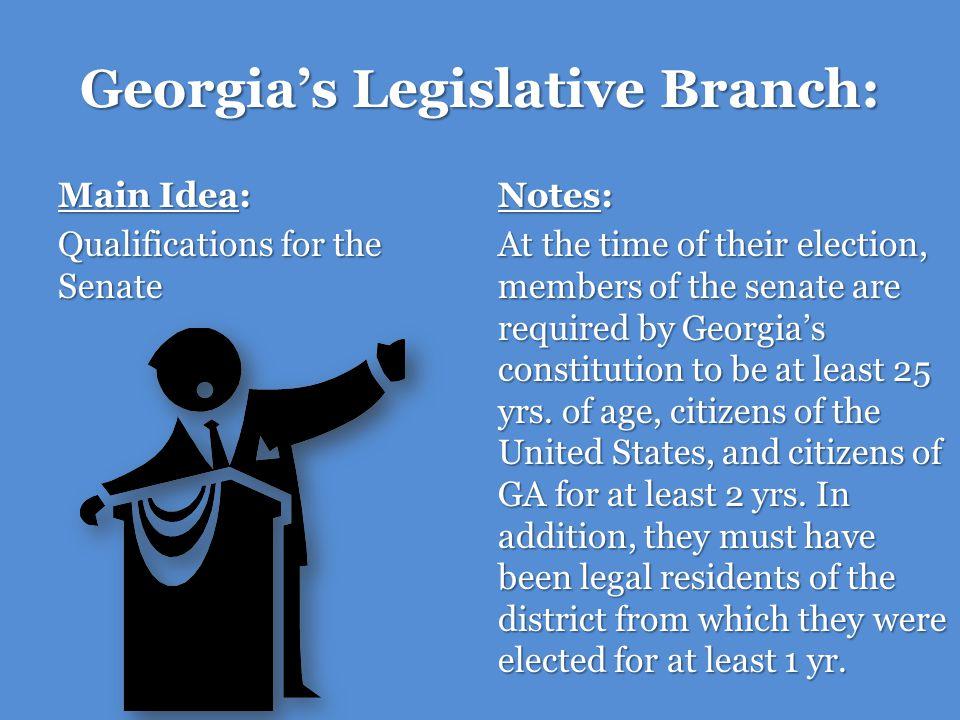 Georgias Legislative Branch: Main Idea: Qualifications for the House of Representatives Notes: Members of the House of Representatives must be at least 21 yrs.