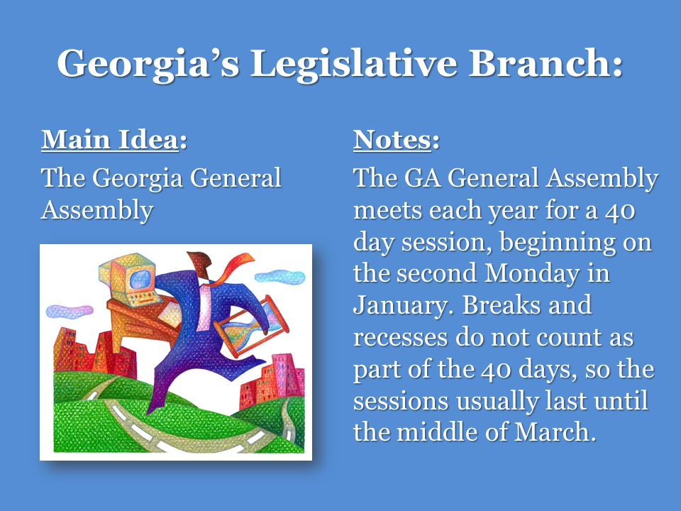Georgias Legislative Branch: Main Idea: The Georgia General Assembly Notes: The House of Representatives and the Senate operate in similar fashion except for two important differences: 1.Only the House of Representatives can write spending (appropriations) bills.