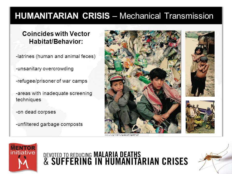 Coincides with Vector Habitat/Behavior: -latrines (human and animal feces) -unsanitary overcrowding -refugee/prisoner of war camps -areas with inadequate screening techniques -on dead corpses -unfiltered garbage composts www.un.org/millenniumgoals/pdf/mdg2007.pdf HUMANITARIAN CRISIS – Mechanical Transmission