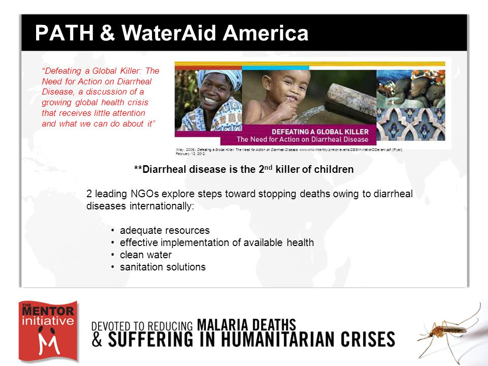 PATH & WaterAid America **Diarrheal disease is the 2 nd killer of children 2 leading NGOs explore steps toward stopping deaths owing to diarrheal diseases internationally: adequate resources effective implementation of available health clean water sanitation solutions Defeating a Global Killer: The Need for Action on Diarrheal Disease, a discussion of a growing global health crisis that receives little attention and what we can do about it (May, 2009).