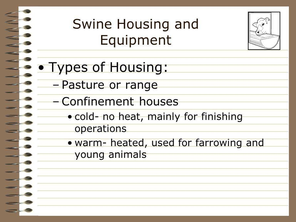 Swine Housing and Equipment Types of Housing: –Pasture or range –Confinement houses cold- no heat, mainly for finishing operations warm- heated, used