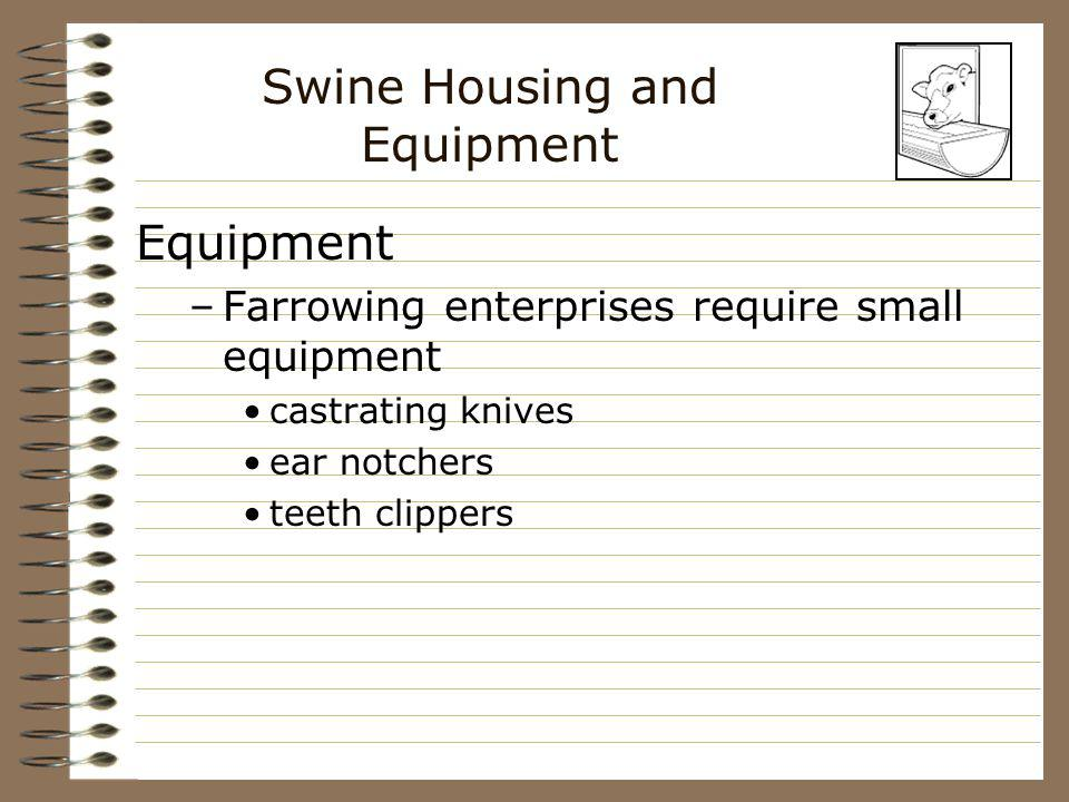 Swine Housing and Equipment Equipment –Farrowing enterprises require small equipment castrating knives ear notchers teeth clippers