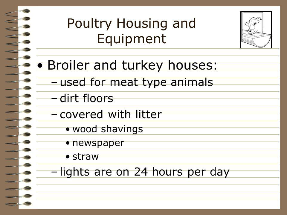 Poultry Housing and Equipment Broiler and turkey houses: –used for meat type animals –dirt floors –covered with litter wood shavings newspaper straw –