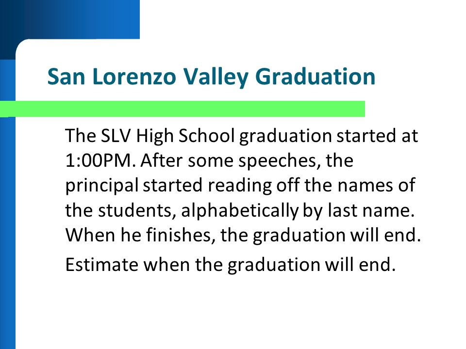 San Lorenzo Valley Graduation The SLV High School graduation started at 1:00PM. After some speeches, the principal started reading off the names of th