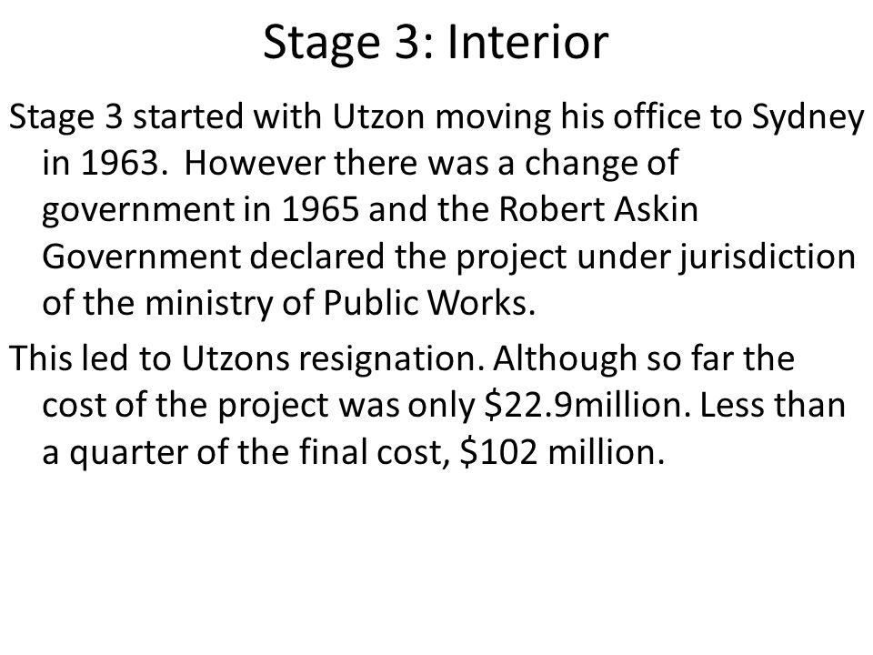 Stage 3: Interior Stage 3 started with Utzon moving his office to Sydney in 1963.However there was a change of government in 1965 and the Robert Askin Government declared the project under jurisdiction of the ministry of Public Works.