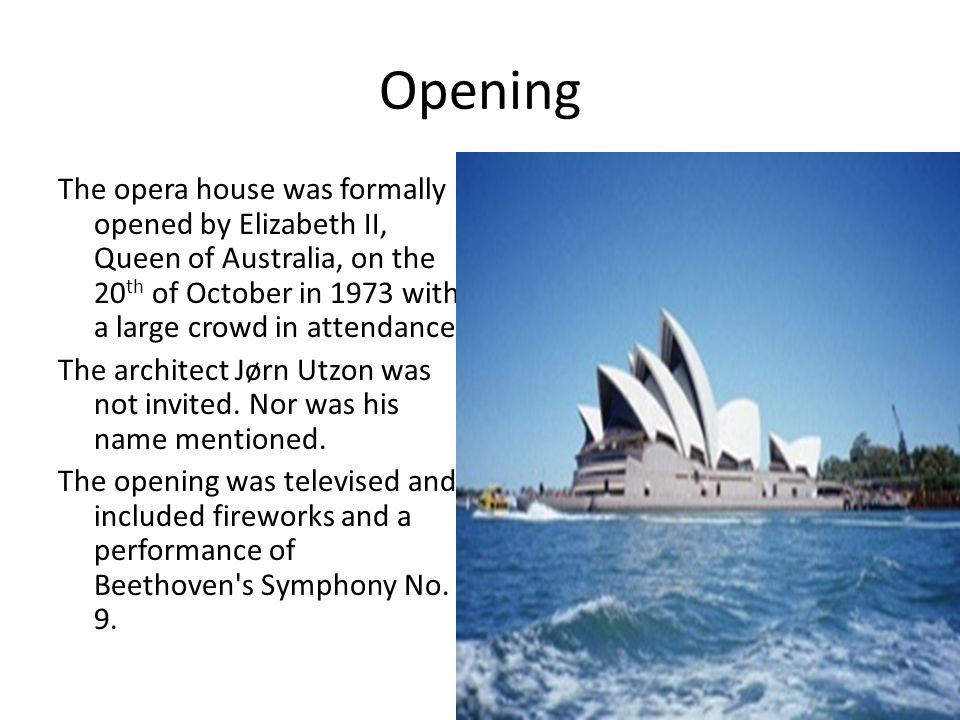 Opening The opera house was formally opened by Elizabeth II, Queen of Australia, on the 20 th of October in 1973 with a large crowd in attendance.