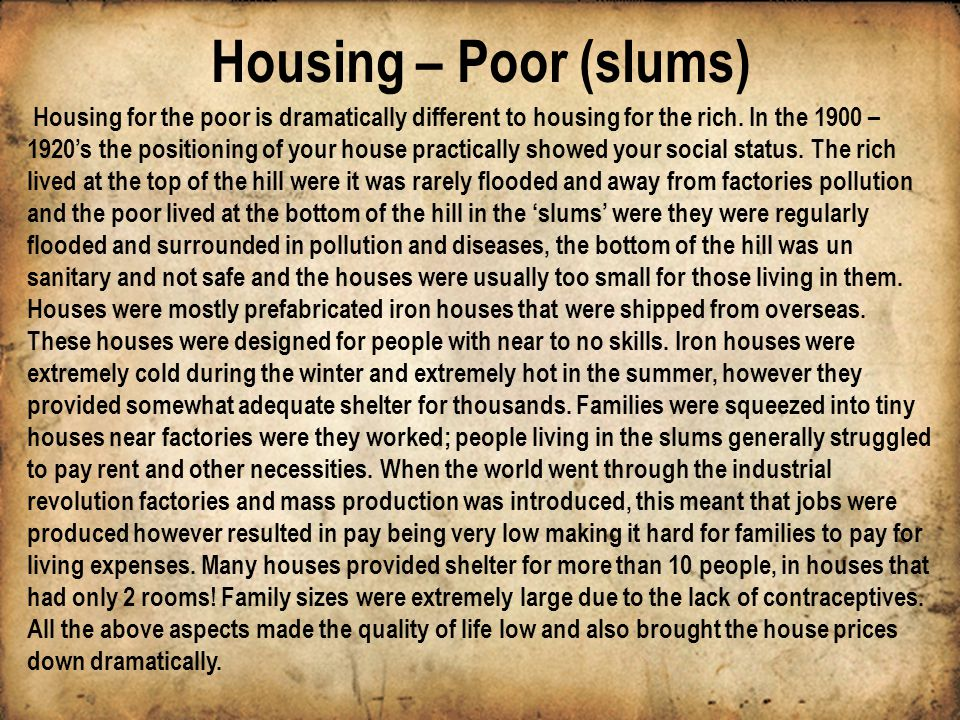 Housing – Poor (slums) Housing for the poor is dramatically different to housing for the rich. In the 1900 – 1920s the positioning of your house pract
