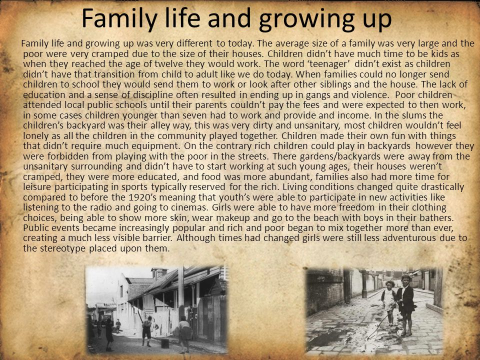 Family life and growing up Family life and growing up was very different to today. The average size of a family was very large and the poor were very