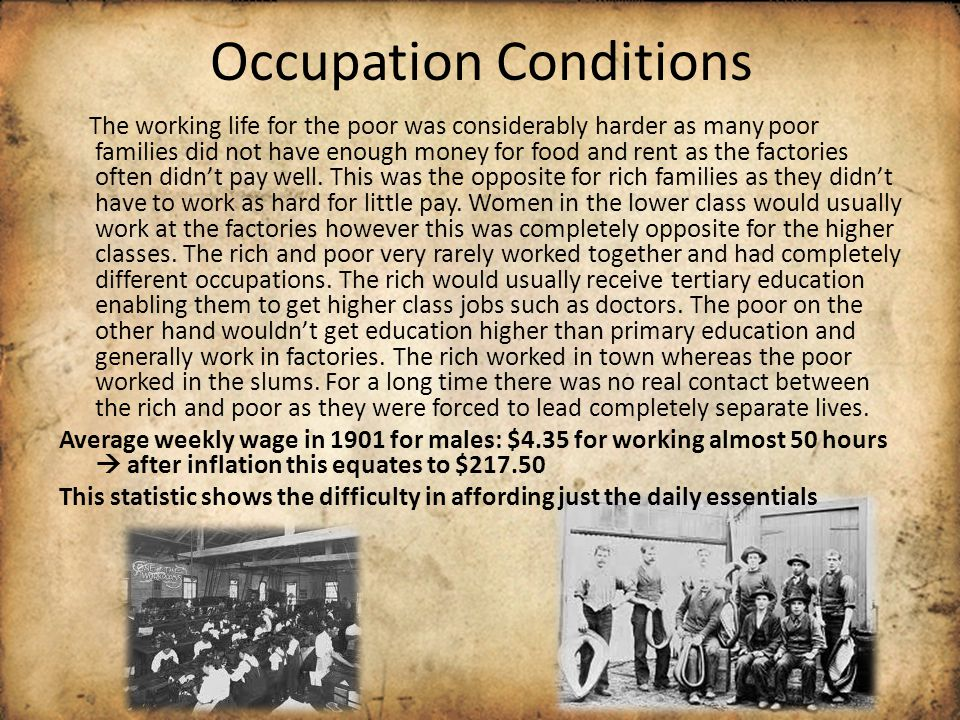 Occupation Conditions The working life for the poor was considerably harder as many poor families did not have enough money for food and rent as the f