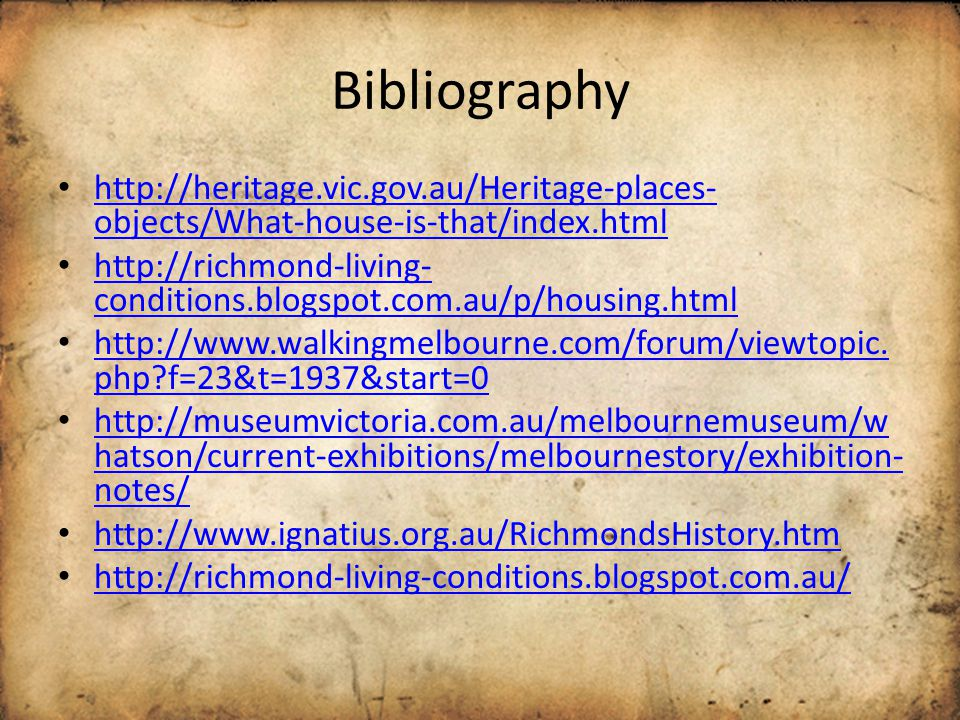 Bibliography http://heritage.vic.gov.au/Heritage-places- objects/What-house-is-that/index.html http://heritage.vic.gov.au/Heritage-places- objects/What-house-is-that/index.html http://richmond-living- conditions.blogspot.com.au/p/housing.html http://richmond-living- conditions.blogspot.com.au/p/housing.html http://www.walkingmelbourne.com/forum/viewtopic.