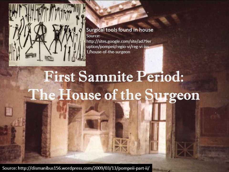 First Samnite Period: The House of the Surgeon Source: http://dismanibus156.wordpress.com/2009/03/13/pompeii-part-ii/ Surgical tools found in house So