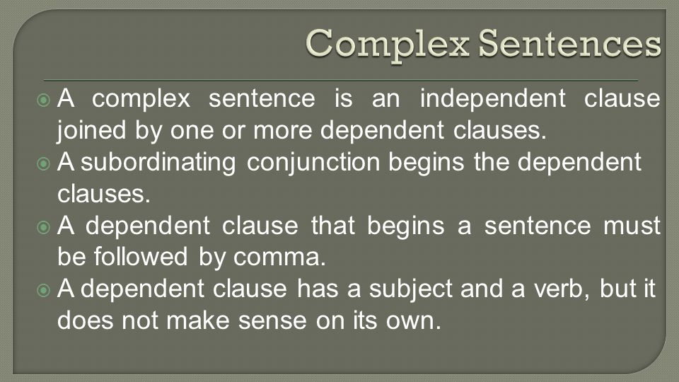 A complex sentence is an independent clause joined by one or more dependent clauses.