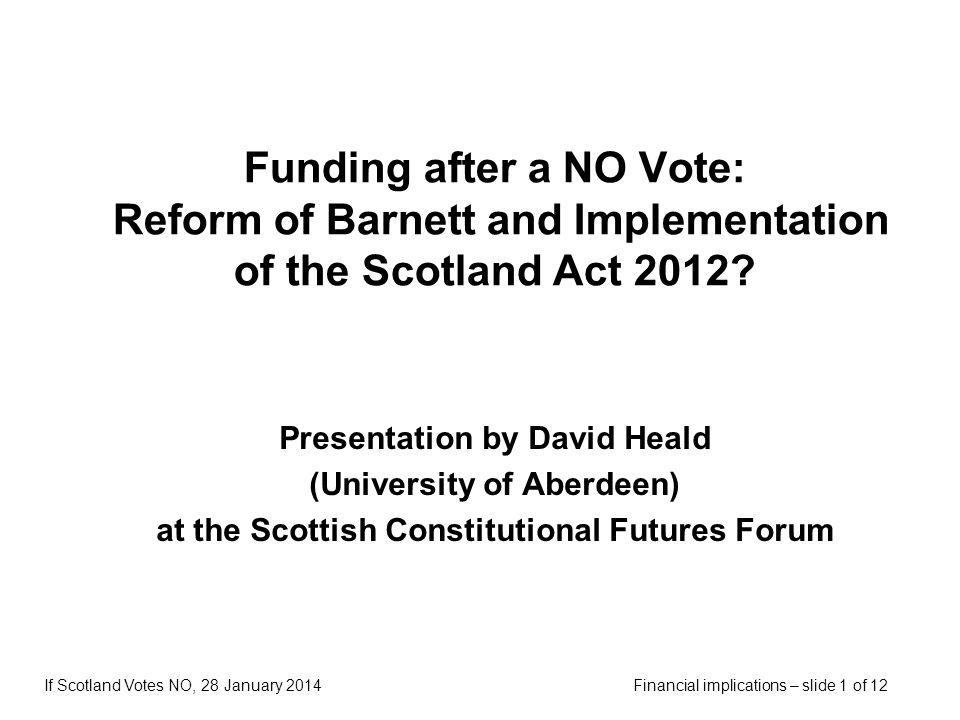 Financial implications – slide 1 of 12If Scotland Votes NO, 28 January 2014 Funding after a NO Vote: Reform of Barnett and Implementation of the Scotl