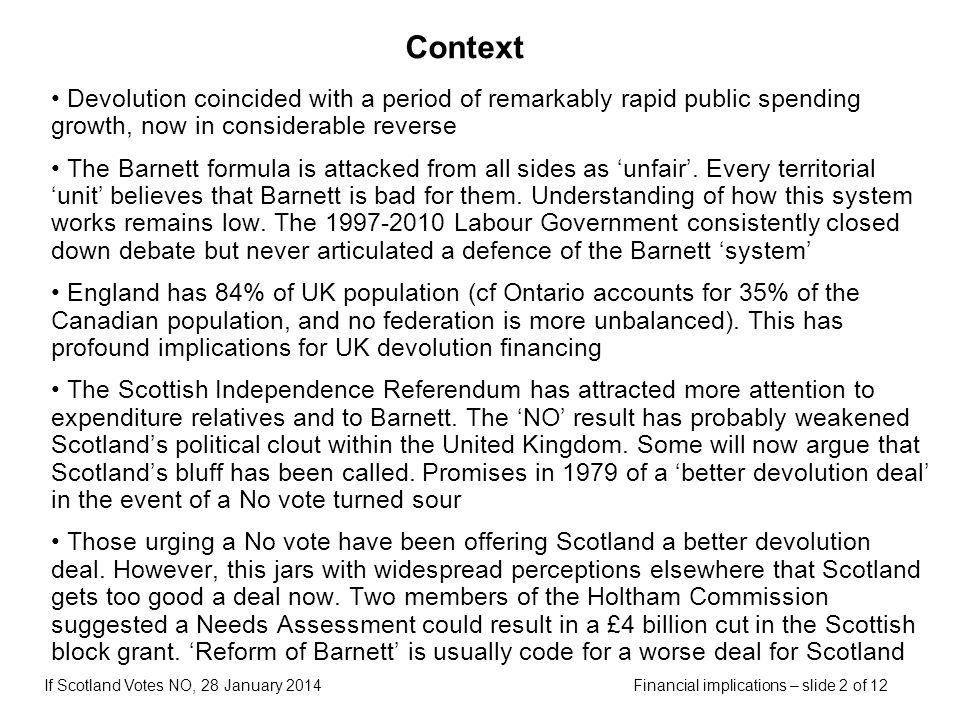 Financial implications – slide 2 of 12If Scotland Votes NO, 28 January 2014 Context Devolution coincided with a period of remarkably rapid public spen