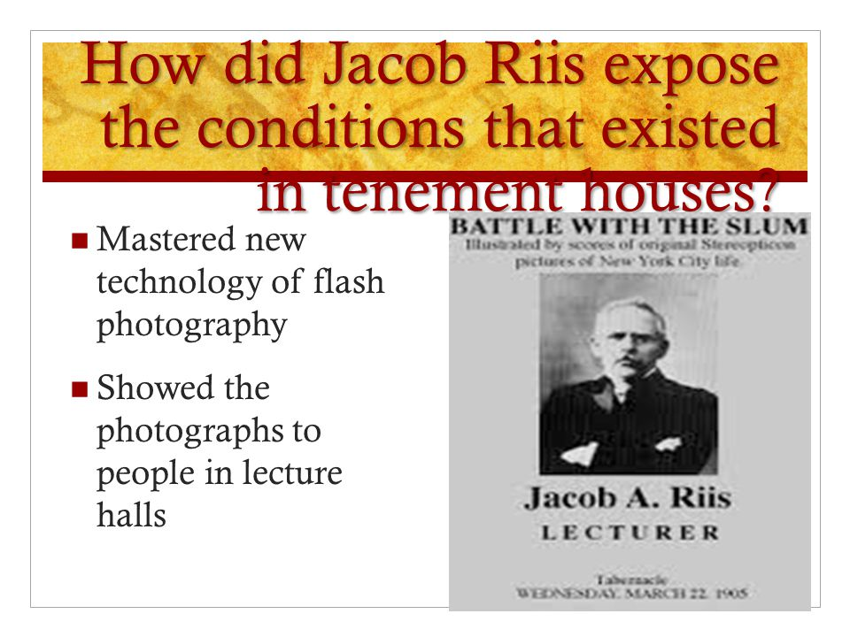 How did Jacob Riis expose the conditions that existed in tenement houses? Mastered new technology of flash photography Showed the photographs to peopl