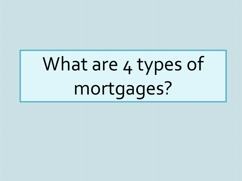 What are 4 types of mortgages?