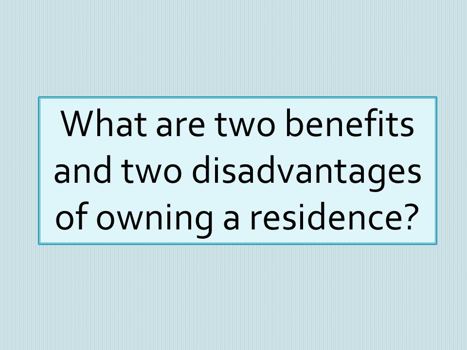 What are two benefits and two disadvantages of owning a residence?