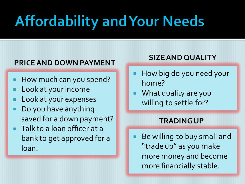 PRICE AND DOWN PAYMENT How much can you spend? Look at your income Look at your expenses Do you have anything saved for a down payment? Talk to a loan