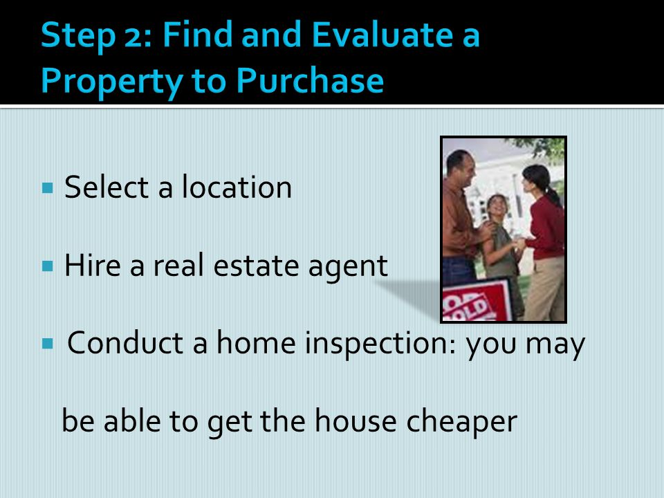 Select a location Hire a real estate agent Conduct a home inspection: you may be able to get the house cheaper