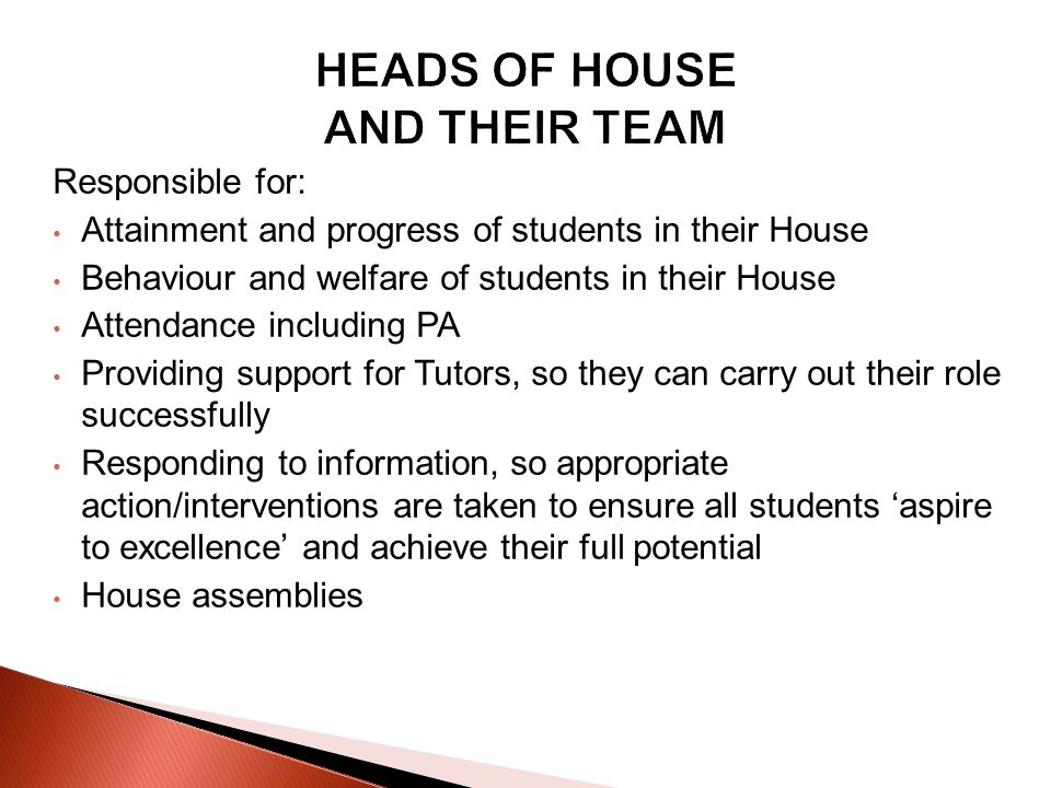Responsible for: Attainment and progress of students in their House Behaviour and welfare of students in their House Attendance including PA Providing support for Tutors, so they can carry out their role successfully Responding to information, so appropriate action/interventions are taken to ensure all students aspire to excellence and achieve their full potential House assemblies