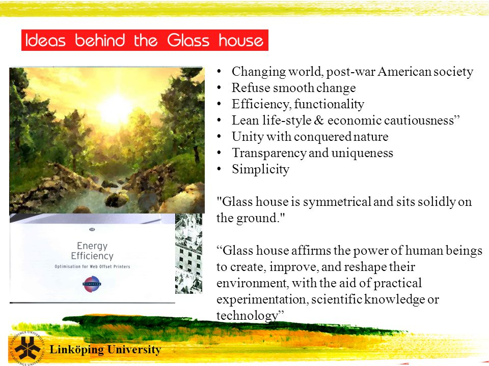 Linköping University Changing world, post-war American society Refuse smooth change Efficiency, functionality Lean life-style & economic cautiousness Unity with conquered nature Transparency and uniqueness Simplicity Glass house is symmetrical and sits solidly on the ground. Glass house affirms the power of human beings to create, improve, and reshape their environment, with the aid of practical experimentation, scientific knowledge or technology