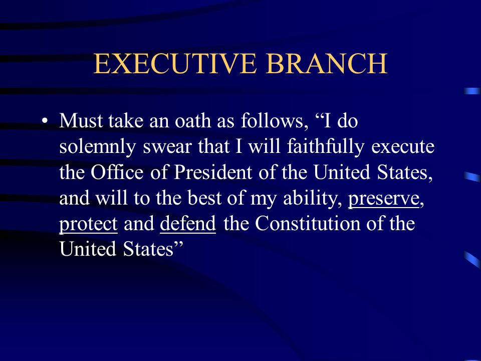 EXECUTIVE BRANCH Must be a natural born citizen Must be at least 35 years old Must be 14 years a resident within the United States Term is for 4 years