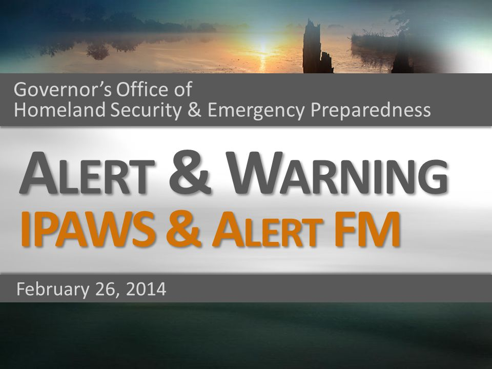 Governors Office of Homeland Security & Emergency Preparedness February 26, 2014 A LERT & W ARNING IPAWS & A LERT FM