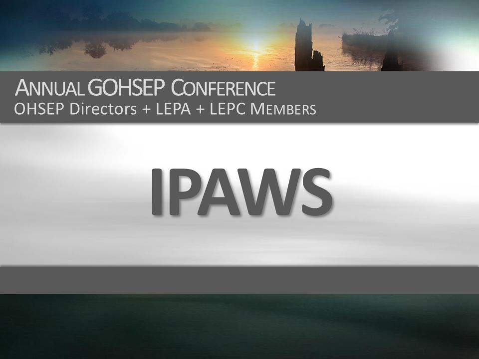 IPAWS A NNUAL GOHSEP C ONFERENCE OHSEP Directors + LEPA + LEPC M EMBERS